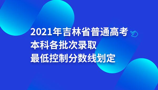 2021年吉林省普通高考本科各批次录取最低控制分数线划定