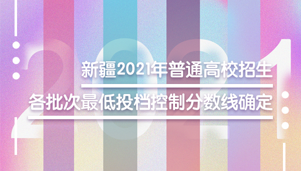 新疆2021年普通高校招生各批次最低投档控制分数线确定