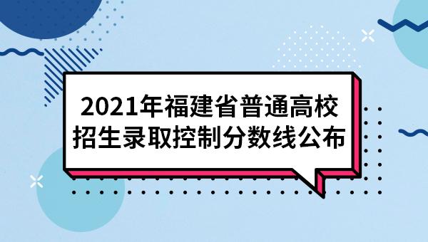2021年福建省普通高校招生录取控制分数线公布