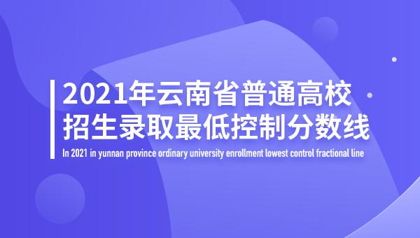 2021年云南省普通高校招生录取最低控制分数线
