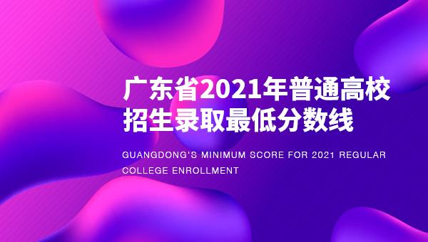 广东省2021年普通高校招生录取最低分数线