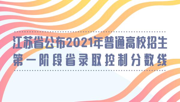 江苏省公布2021年普通高校招生第一阶段省录取控制分数线