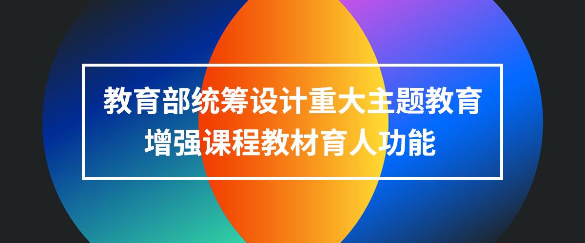 教育部统筹设计重大主题教育 增强课程教材育人功能